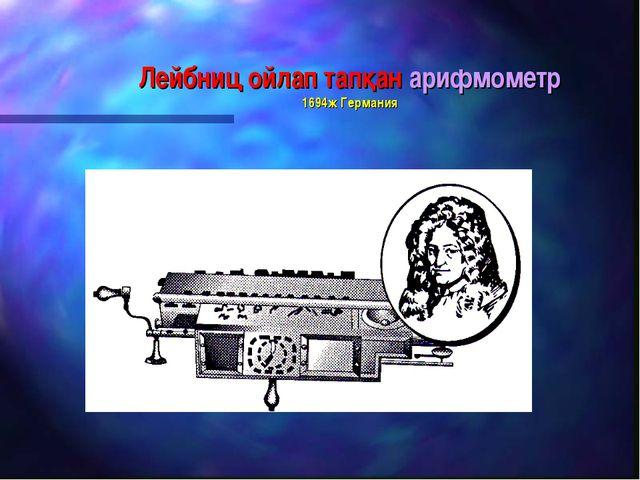 Лейбниц ойлап тапқан арифмометр 1694ж Германия
