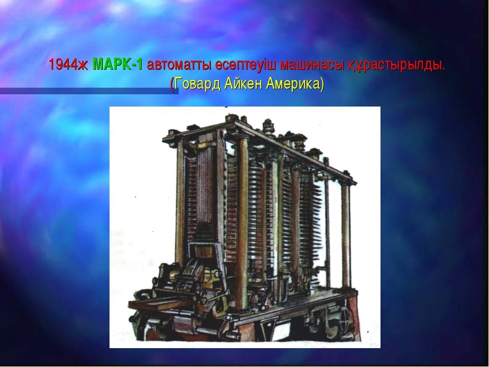 1944ж МАРК-1 автоматты есептеуіш машинасы құрастырылды. (Говард Айкен Америка)
