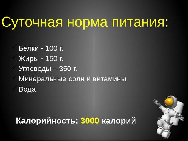 Суточная норма питания: Белки - 100 г. Жиры - 150 г. Углеводы – 350 г. Минера...