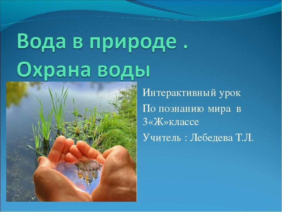 Интерактивный урок По познанию мира в 3«Ж»классе Учитель : Лебедева Т.Л.