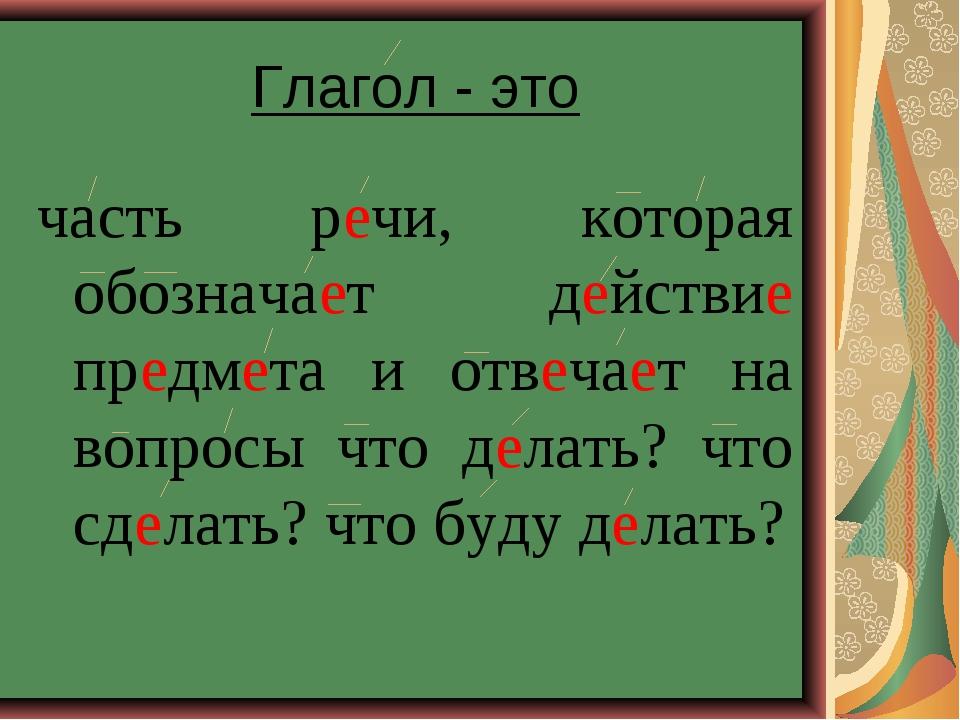 Глагол - это часть речи, которая обозначает действие предмета и отвечает на в...
