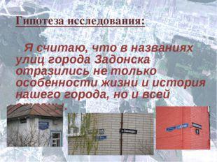 Гипотеза исследования: Я считаю, что в названиях улиц города Задонска отразил