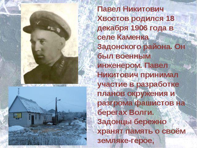 Павел Никитович Хвостов родился 18 декабря 1906 года в селе Каменка Задонског...