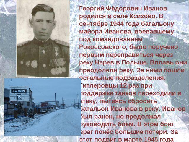 Георгий Фёдорович Иванов родился в селе Ксизово. В сентябре 1944 года батальо...