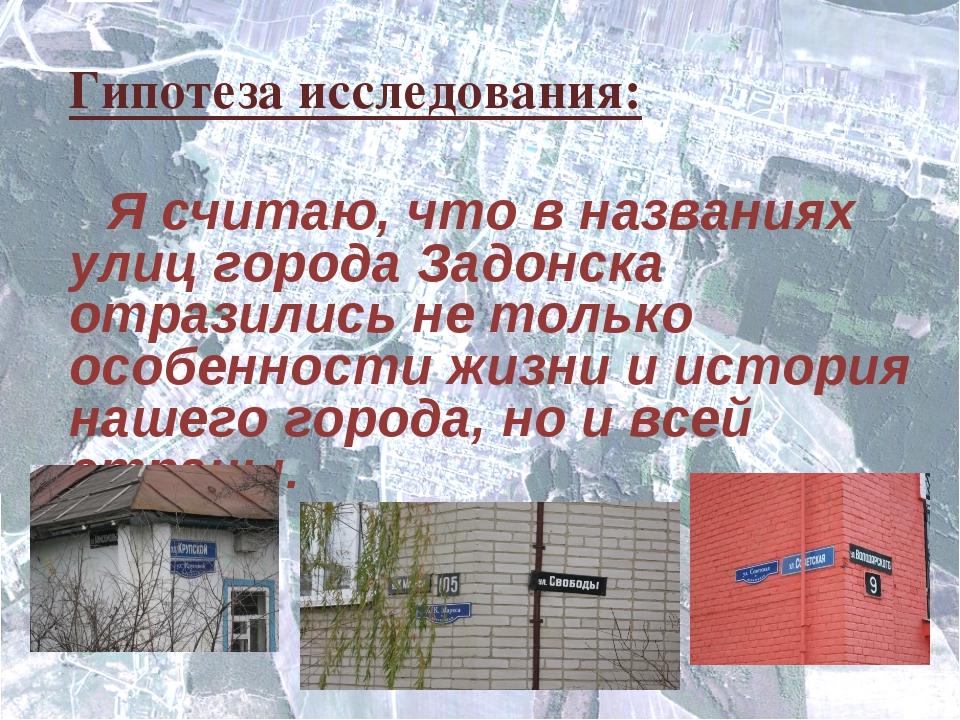 Гипотеза исследования: Я считаю, что в названиях улиц города Задонска отразил...
