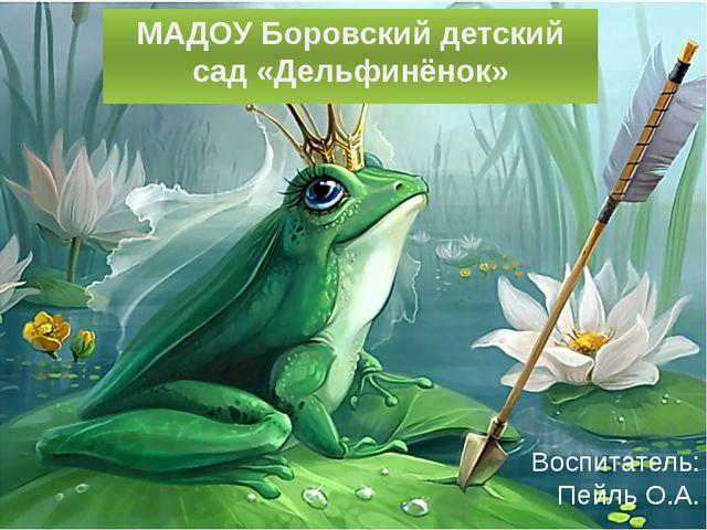 Воспитатель: Пейль О.А. МАДОУ Боровский детский сад «Дельфинёнок»