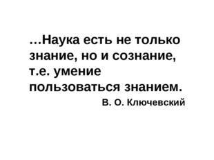 …Наука есть не только знание, но и сознание, т.е. умение пользоваться знанием