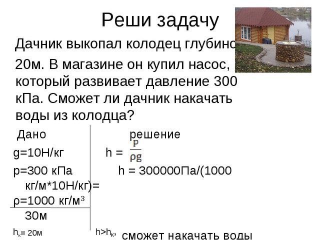 Реши задачу Дачник выкопал колодец глубиной 20м. В магазине он купил насос, к...