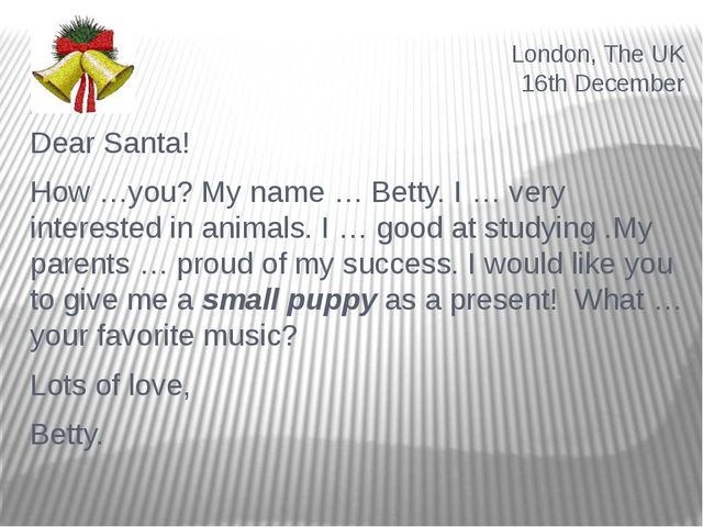 London, The UK 16th December Dear Santa! How …you? My name … Betty. I … very...