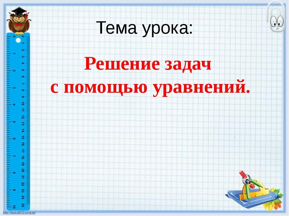 Тема урока: Решение задач с помощью уравнений.