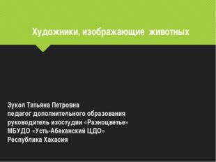 Художники, изображающие животных Зукол Татьяна Петровна педагог дополнительно