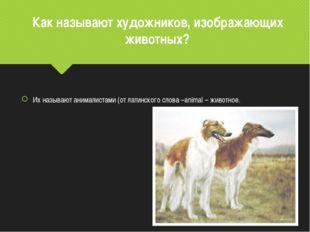 Как называют художников, изображающих животных? Их называют анималистами (от
