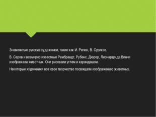Знаменитые русские художники, такие как И. Репин, В. Суриков, В. Серов и всем