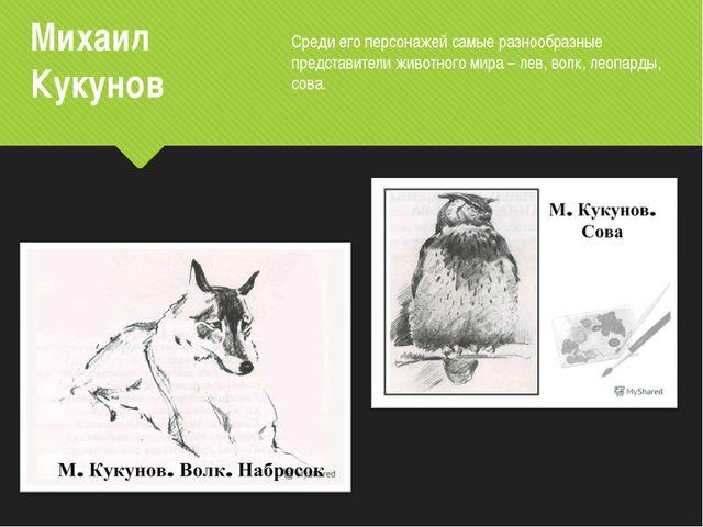 Михаил Кукунов Среди его персонажей самые разнообразные представители животно...