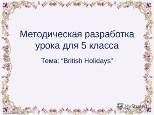 """Методическая разработка урока для 5 класса Тема: """"British Holidays"""""""