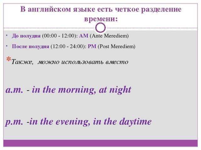 В английском языке есть четкое разделение времени: До полудня (00:00 - 12:00)...