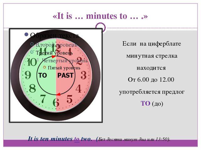 «It is … minutes to … .» Если на циферблате минутная стрелка находится От 6.0...