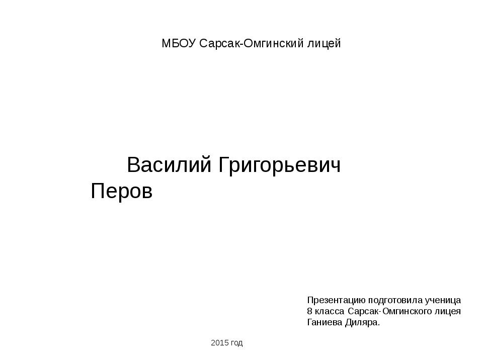 МБОУ Сарсак-Омгинский лицей Василий Григорьевич Перов Презентацию подготовил...