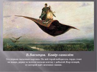 В.Васнецов. Ковёр-самолёт Это первая сказочная картина. На ней герой-победите