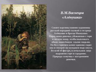 В.М.Васнецов «Алёнушка» Сюжет картины навеян художнику русской народной сказк