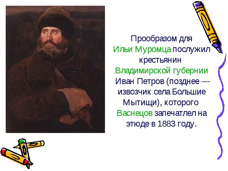 Прообразом дляИльи Муромцапослужил крестьянинВладимирской губернииИван Пе...