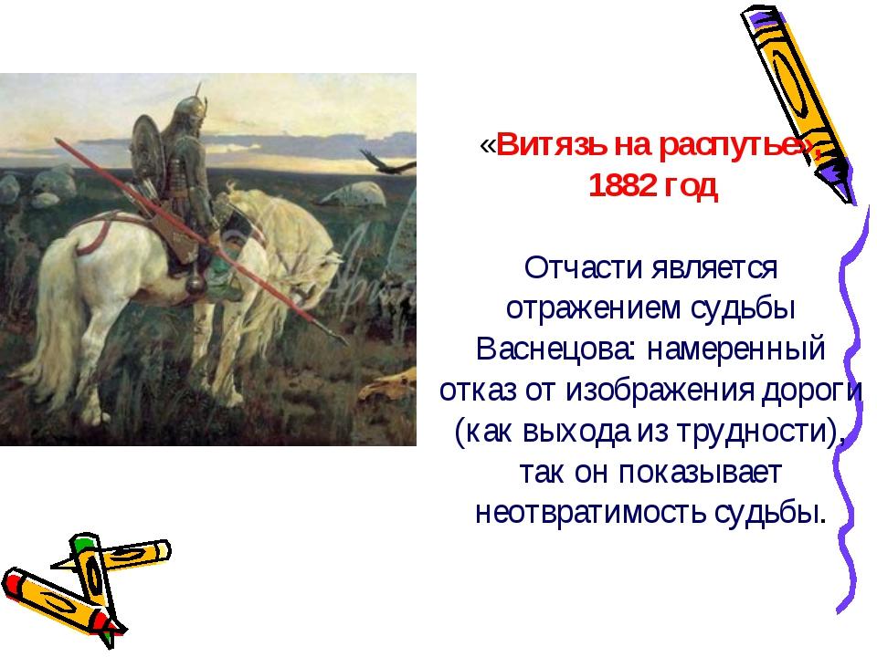 «Витязь на распутье», 1882 год Отчасти является отражением судьбы Васнецова:...