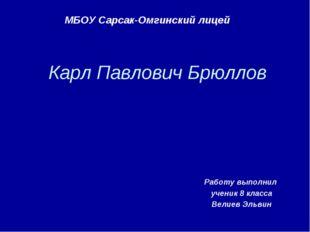 Карл Павлович Брюллов Работу выполнил ученик 8 класса Велиев Эльвин МБОУ Сарс