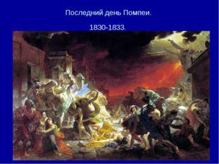 Последний день Помпеи. 1830-1833.