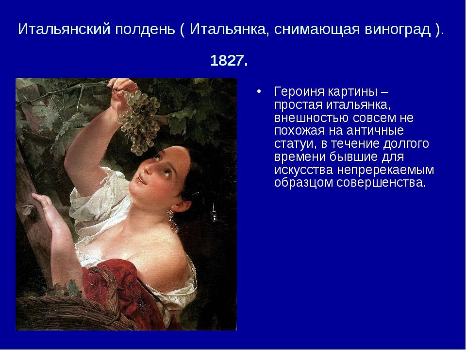 Итальянский полдень ( Итальянка, снимающая виноград ). 1827. Героиня картины...