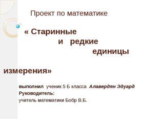 Проект по математике « Старинные и редкие единицы измерения» выполнил ученик