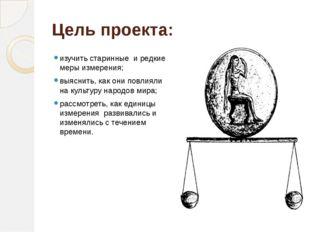Цель проекта: изучить старинные и редкие меры измерения; выяснить, как они по