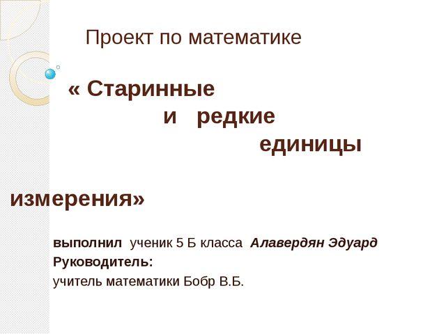 Проект по математике « Старинные и редкие единицы измерения» выполнил ученик...