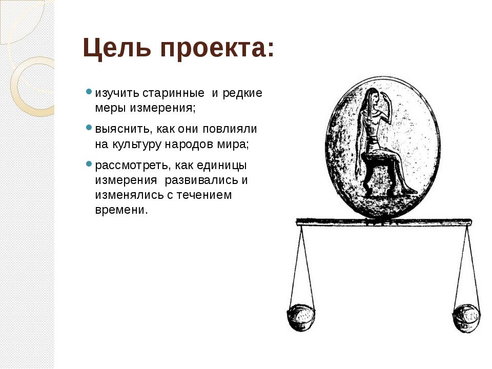 Цель проекта: изучить старинные и редкие меры измерения; выяснить, как они по...