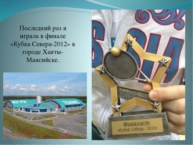 Последний раз я играла в финале «Кубка Севера-2012» в городе Ханты-Мансийске.