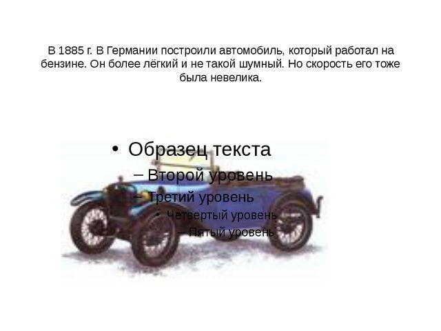 В 1885 г. В Германии построили автомобиль, который работал на бензине. Он бо...