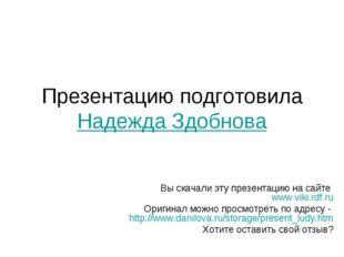 Презентацию подготовила Надежда Здобнова Вы скачали эту презентацию на сайте
