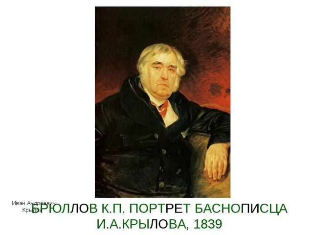 БРЮЛЛОВ К.П. ПОРТРЕТ БАСНОПИСЦА И.А.КРЫЛОВА, 1839 Иван Андреевич Крылов