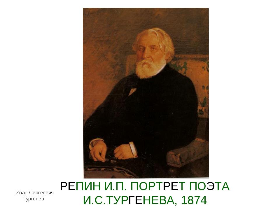 РЕПИН И.П. ПОРТРЕТ ПОЭТА И.С.ТУРГЕНЕВА, 1874 Иван Сергеевич Тургенев