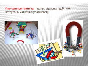 Пастаянныя магніты – целы, здольныя доўгі час захоўваць магнітныя ўласцівасці