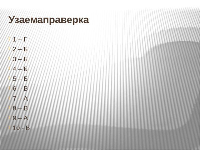 Узаемаправерка 1 – Г 2 – Б 3 – Б 4 – Б 5 – Б 6 – В 7 – А 8 – В 9 – А 10 - В