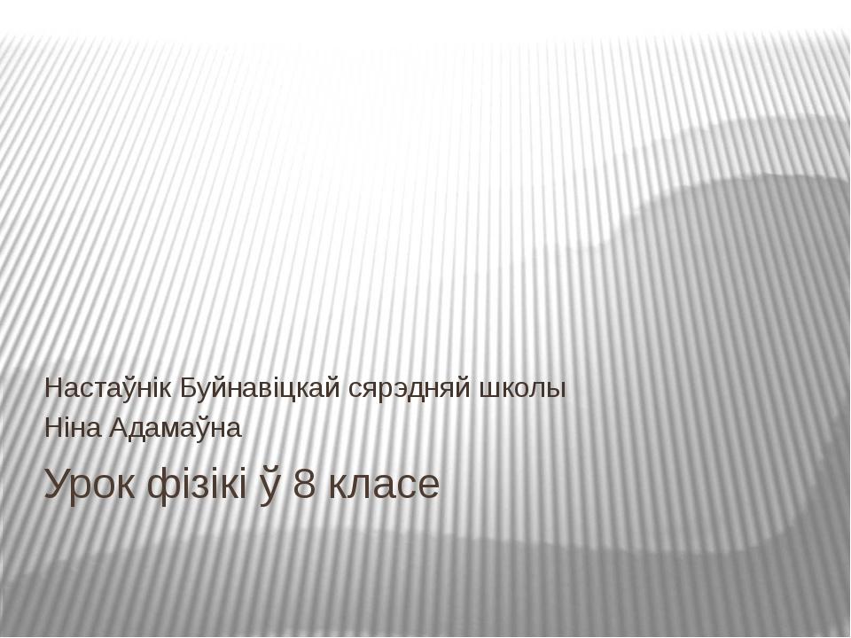 Урок фізікі ў 8 класе Настаўнік Буйнавіцкай сярэдняй школы Ніна Адамаўна