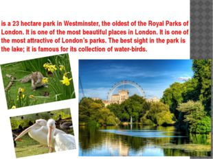 is a 23 hectare park in Westminster, the oldest of the Royal Parks of London.