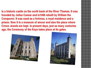 is a historic castle on the north bank of the River Thames. It was founded by