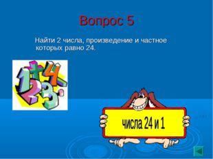 Вопрос 5 Найти 2 числа, произведение и частное которых равно 24.