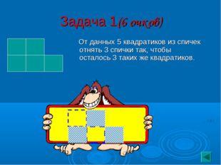 Задача 1(6 очков) От данных 5 квадратиков из спичек отнять 3 спички так, чтоб