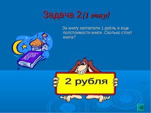 Задача 2(1 очко) За книгу заплатили 1 рубль и еще полстоимости книги. Сколько
