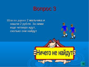 Вопрос 3 Шли по дороге 2 мальчика и нашли 2 рубля. За ними еще четверо идут,