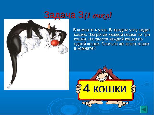 Задача 3(1 очко) В комнате 4 угла. В каждом углу сидит кошка. Напротив каждой...