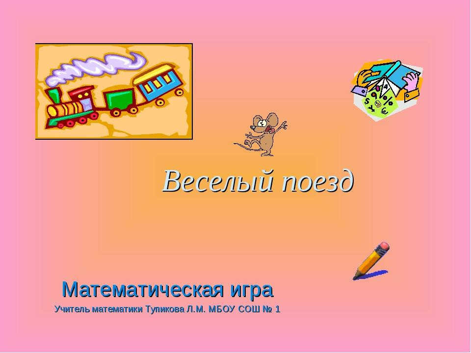 Веселый поезд Математическая игра Учитель математики Тупикова Л.М. МБОУ СОШ № 1