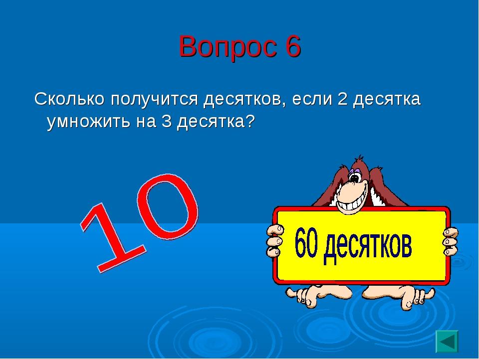 Вопрос 6 Сколько получится десятков, если 2 десятка умножить на 3 десятка?